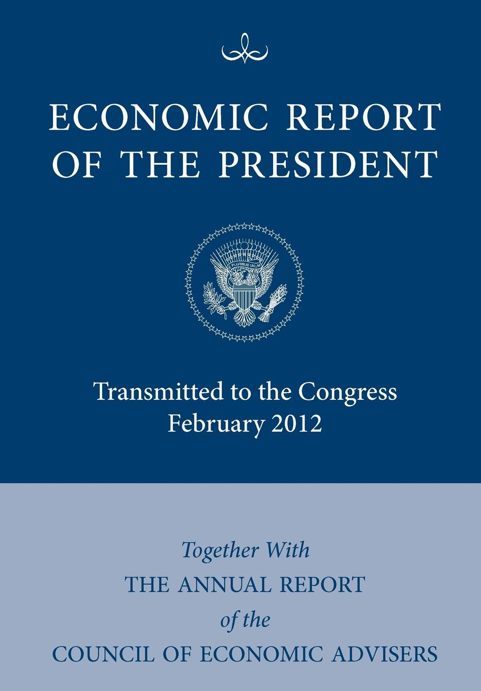 Executive Office of the President, Council of Economic Advisers Economic Report of the President, Transmitted to the Congress February 2012 Together with the Annual Report of the Council of Economic Advisors the president is missing