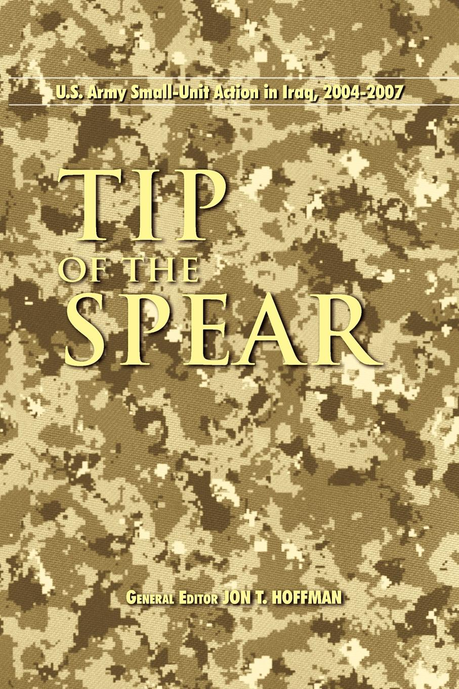 Center of Military History Tip of the Spear. U.S. Army Small Unit Action in Iraq, 2004-2007 richard s lowry the gulf war chronicles a military history of the first war with iraq