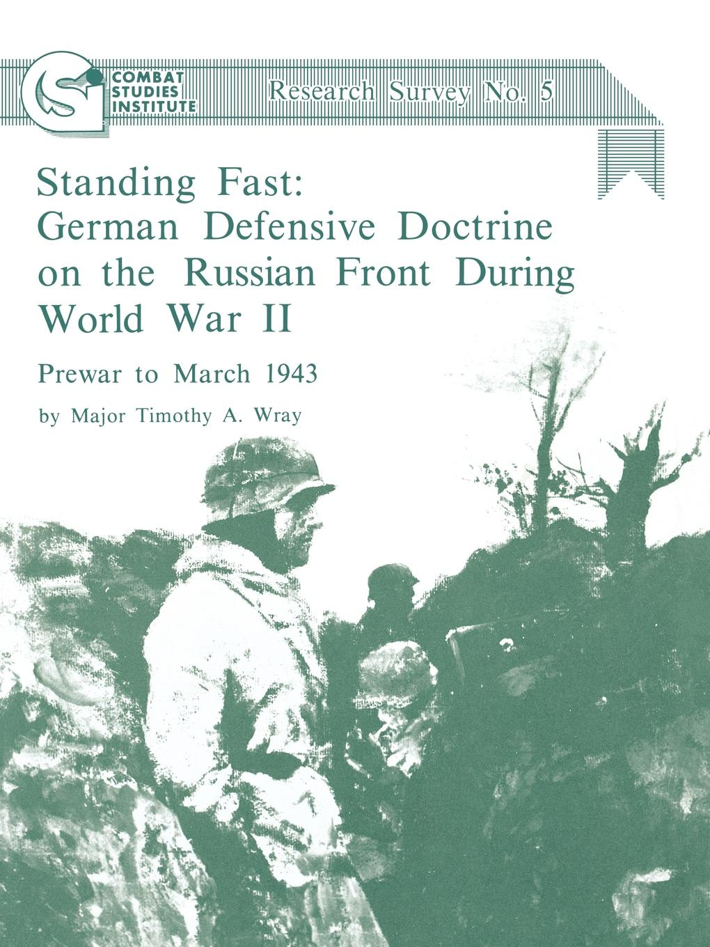 Timothy A. Wray, Combat Studies Institute Standing Fast. German Defensive Doctrine on the Russian Front During World War II; Prewar to March 1943 (Combat Studies Institute Research Survey No. 5) new german review new german review a journal of germanic studies volume 25 2011
