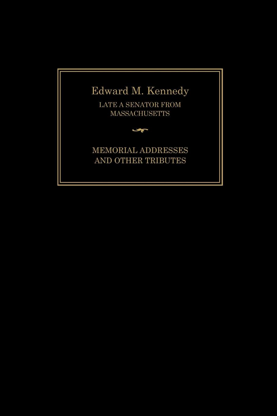 Senate of the United States of America, Joint Committee on Printing Edward M. Kennedy. Memorial Addresses and Other Tributes, 1932-2009 the kennedy years