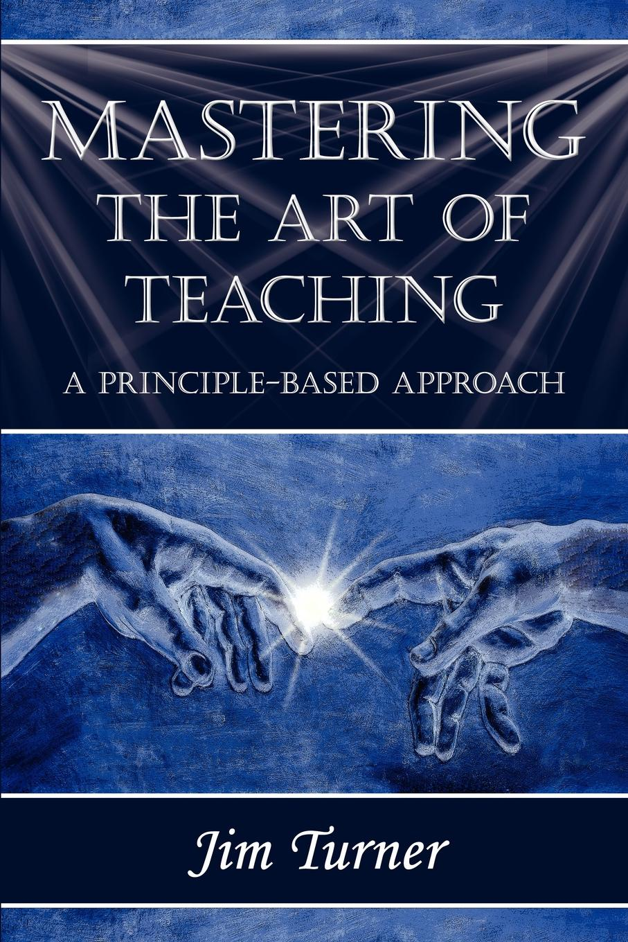 Jim Turner MASTERING THE ART OF TEACHING; A PRINCIPLE BASED APPROACH
