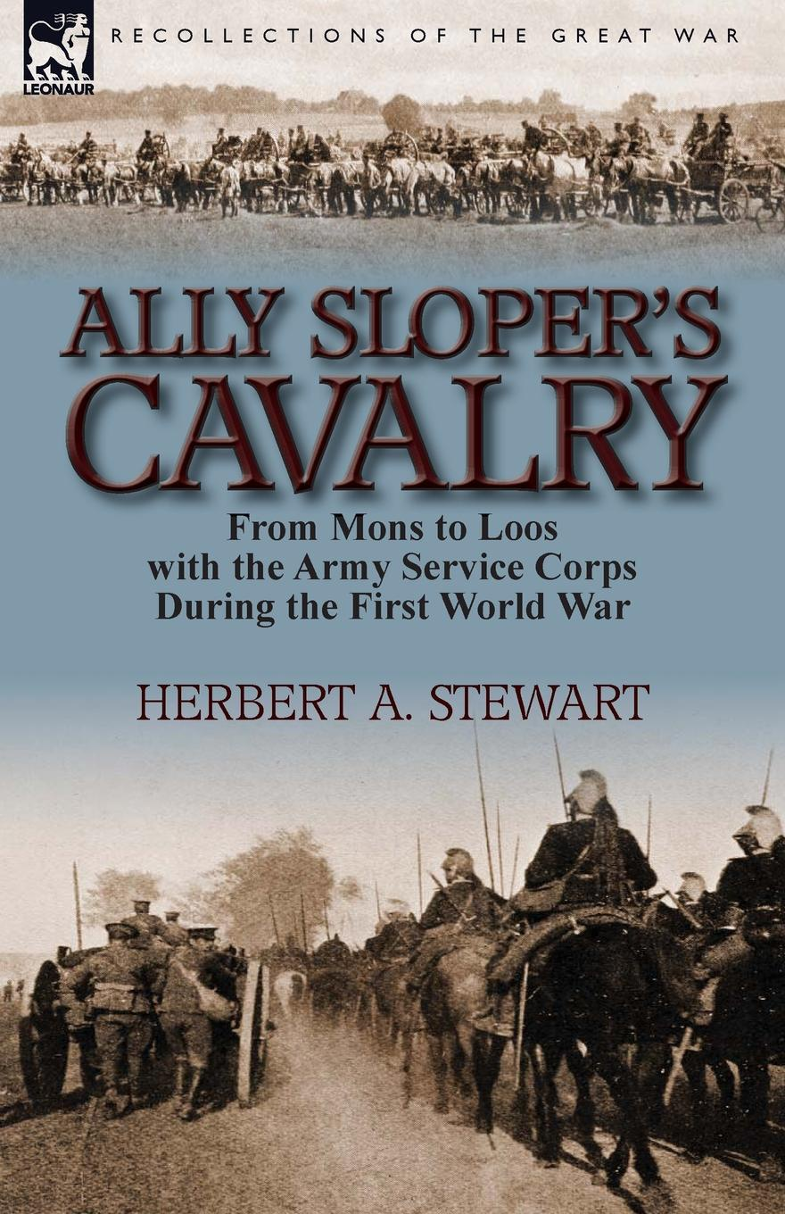 Herbert A. Stewart Ally Sloper.s Cavalry. From Mons to Loos with the Army Service Corps During the First World War h w carless davis 1914 early battles two accounts of the battles of the first year of the first world war the retreat from mons the battle of ypres armentieres