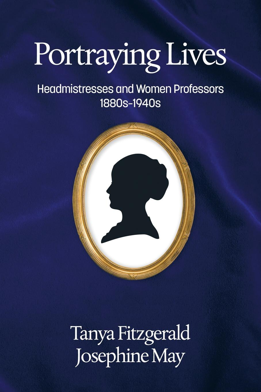 Tanya Fitzgerald, Josephine May Portraying lives. Headmistresses and Women Professors 1880s-1940s tanya fitzgerald josephine may portraying lives headmistresses and women professors 1880s 1940s