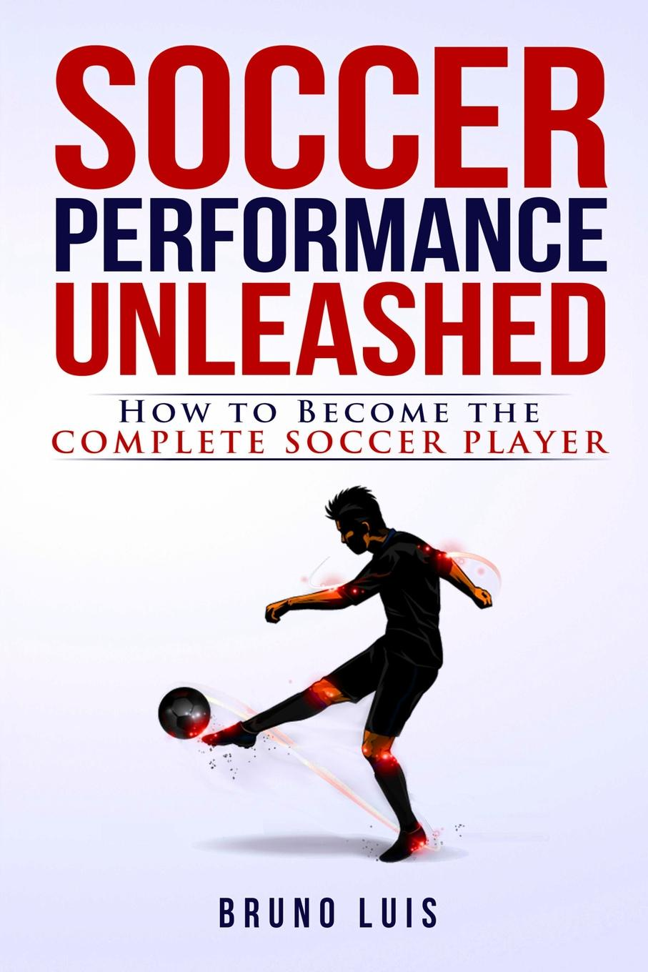 Bruno Luis Soccer Performance Unleashed - How to Become The Complete Soccer Player jeffrey magee your trajectory code how to change your decisions actions and directions to become part of the top 1