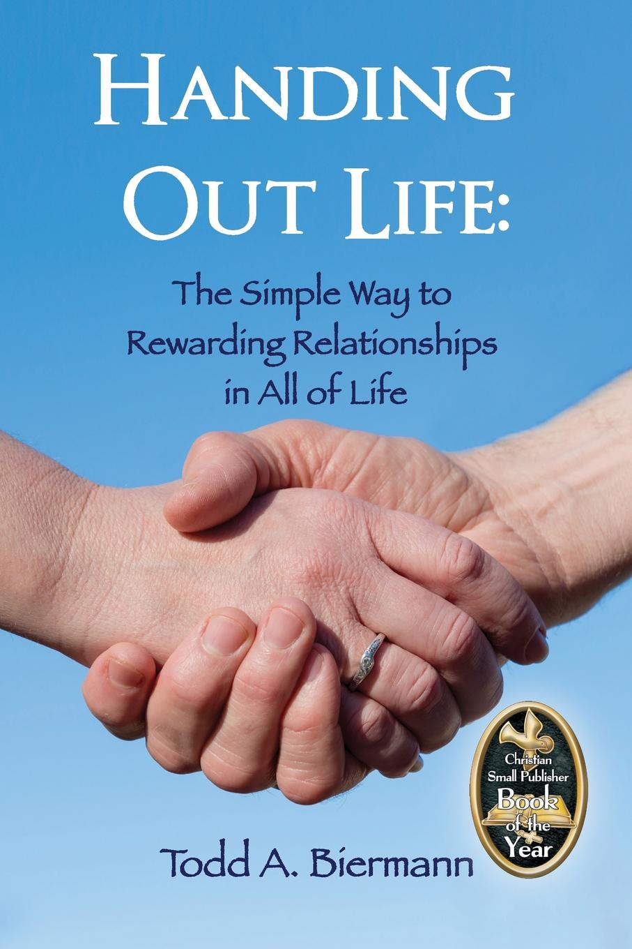 Todd A. Biermann Handing Out Life. The Simple Way to Rewarding Relationships in All of Life norriss a friends for life