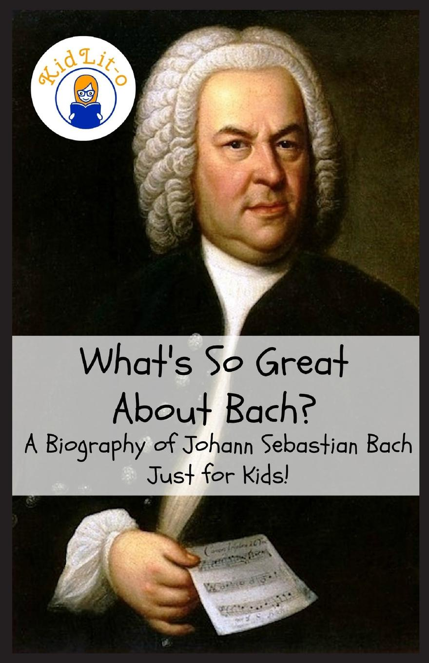 Sam Rogers What.s So Great About Bach.. A Biography of Johann Sebastian Bach Just for Kids. peter composer schickele definitive biography of p d q bach
