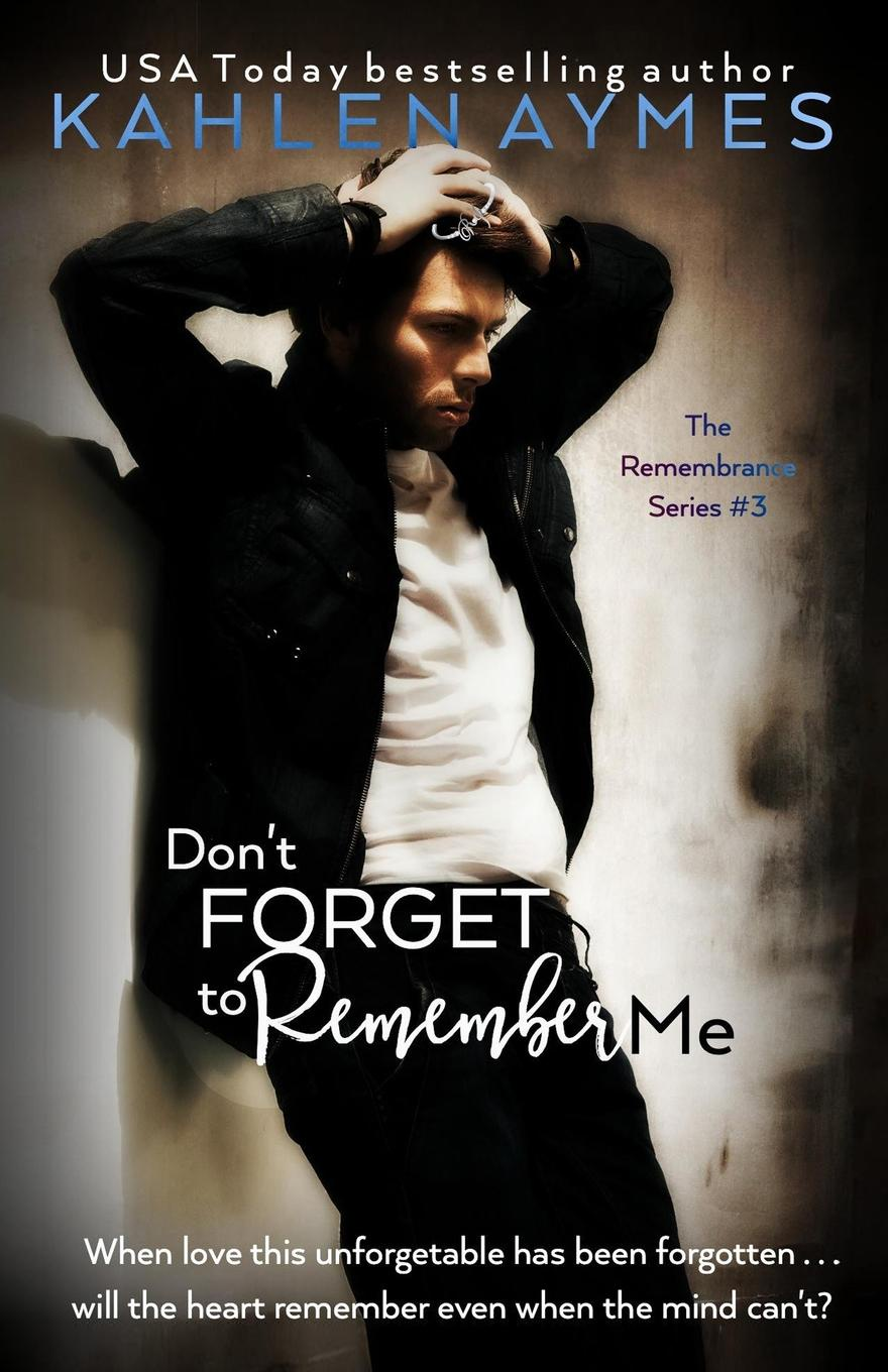 Kahlen Aymes Don.t Forget to Remember Me. The Remembrance Series, Book 3 allen j ryan allan j ryan robert e stephens the dancer s complete guide to healthcare