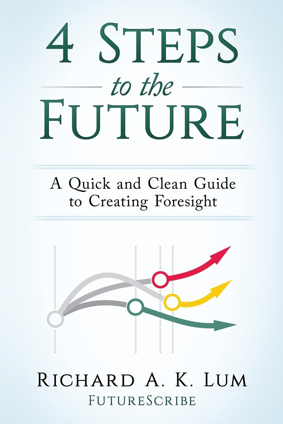 Richard A. K. Lum 4 Steps to the Future. A Quick and Clean Guide to Creating Foresight