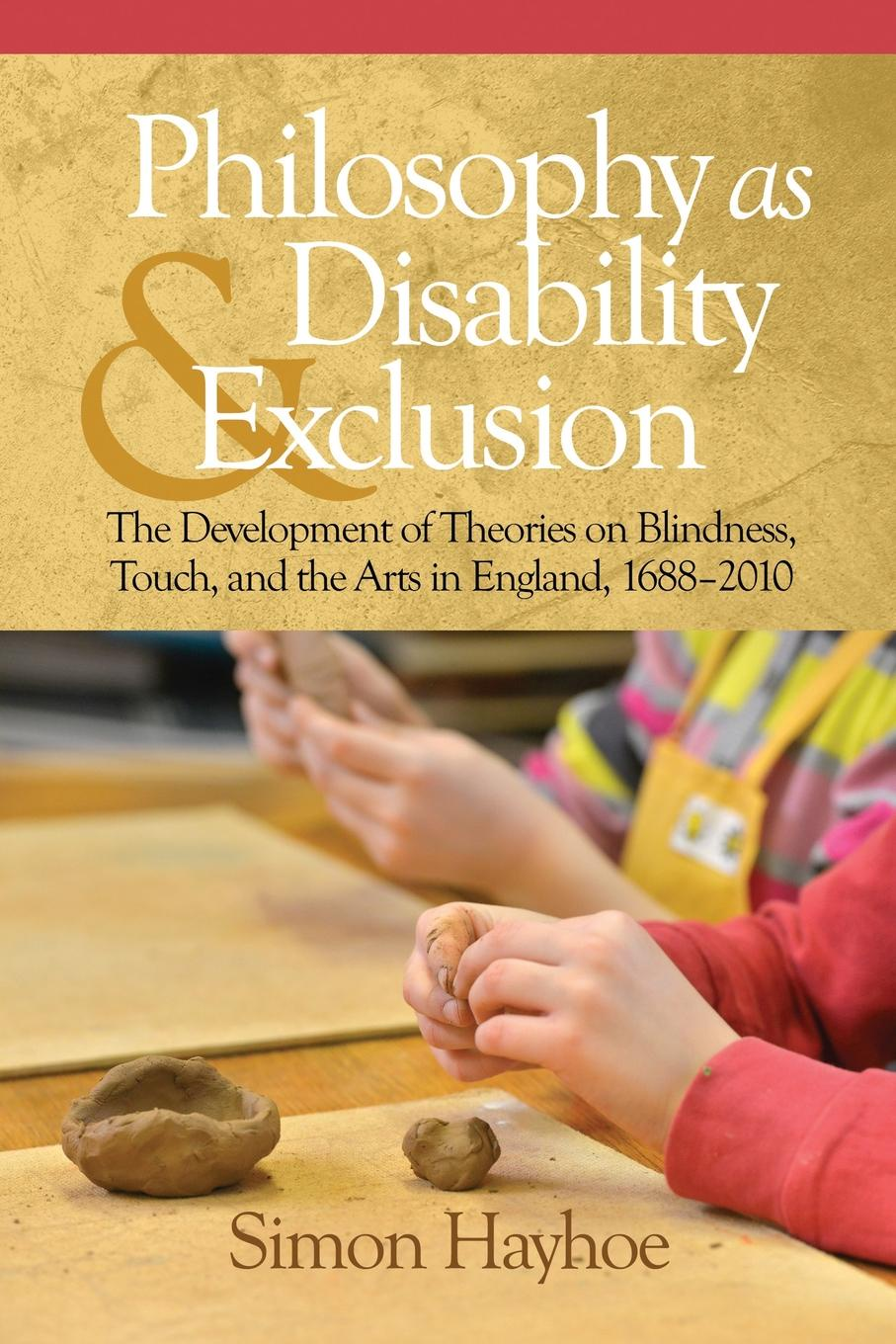 Simon Hayhoe Philosophy as Disability . Exclusion. The Development of Theories on Blindness, Touch and the Arts in England, 1688-2010 engrained engrained deep rooted