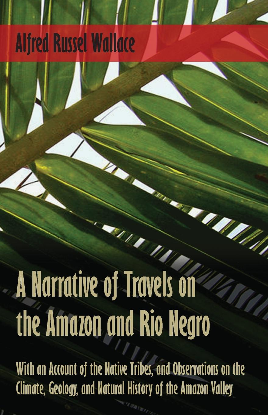 Alfred Russel Wallace A Narrative of Travels on the Amazon and Rio Negro, with an Account of the Native Tribes, and Observations on the Climate, Geology, and Natural History of the Amazon Valley wallace