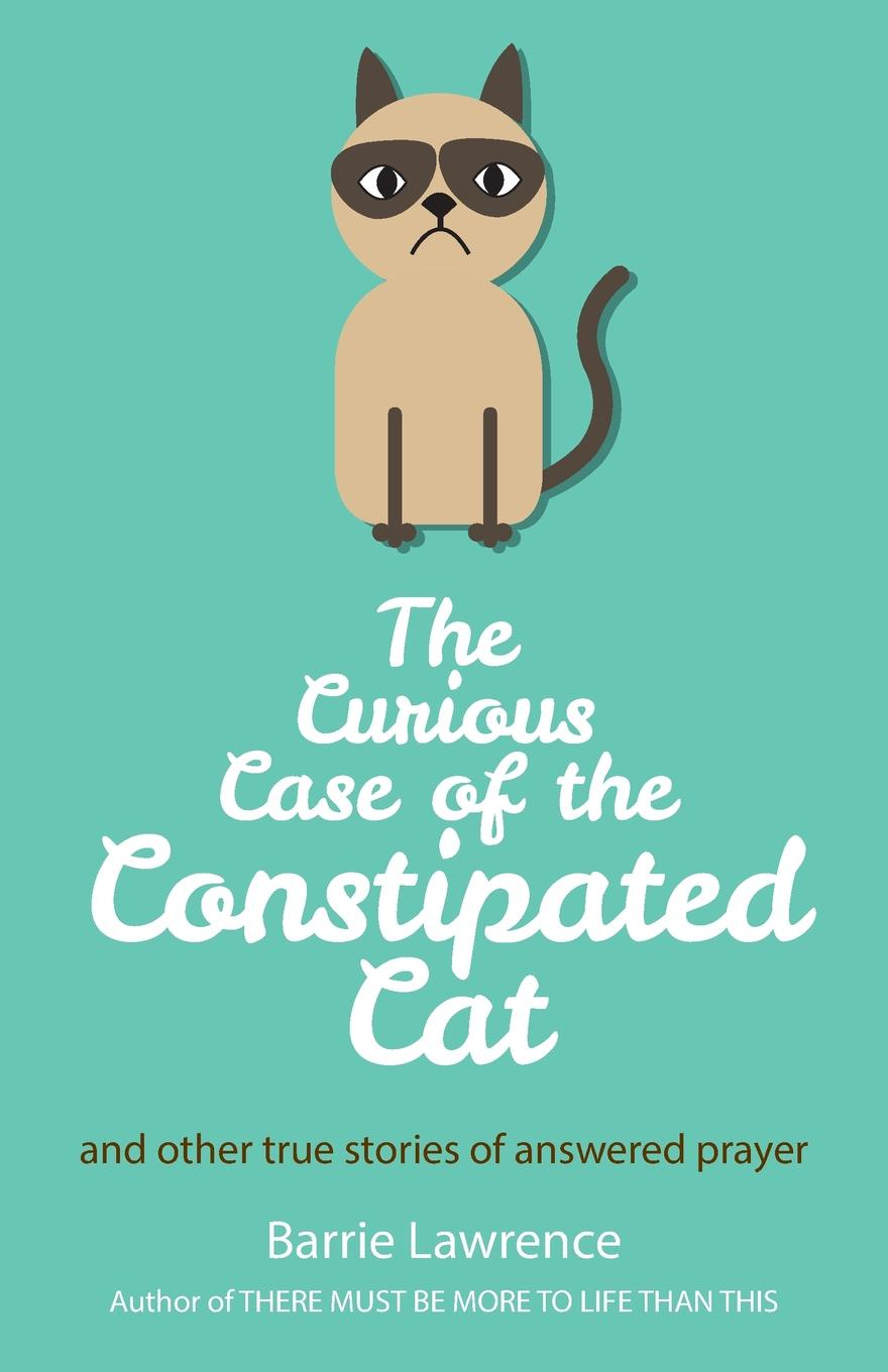 Barrie Lawrence The Curious Case of the Constipated Cat and other true stories of answered prayer barrie lawrence a dentist s story curious people comical happenings crowns of glory
