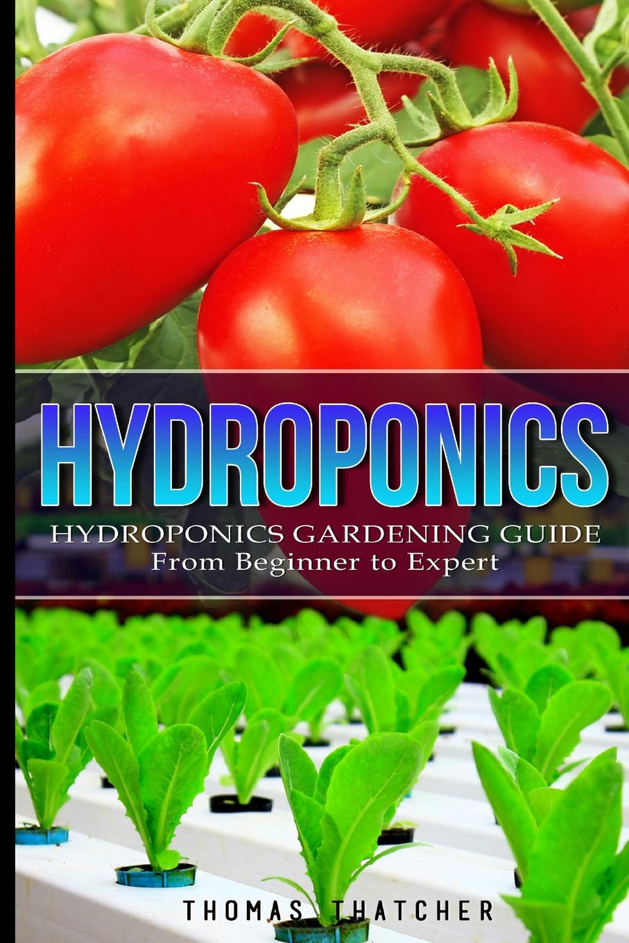Thomas Thatcher Hydroponics. Hydroponics Gardening Guide - from Beginner to Expert hydroponic led grow full spectrum 100w r b o w uv ir 100pcs led plant grow light for flower vegetable