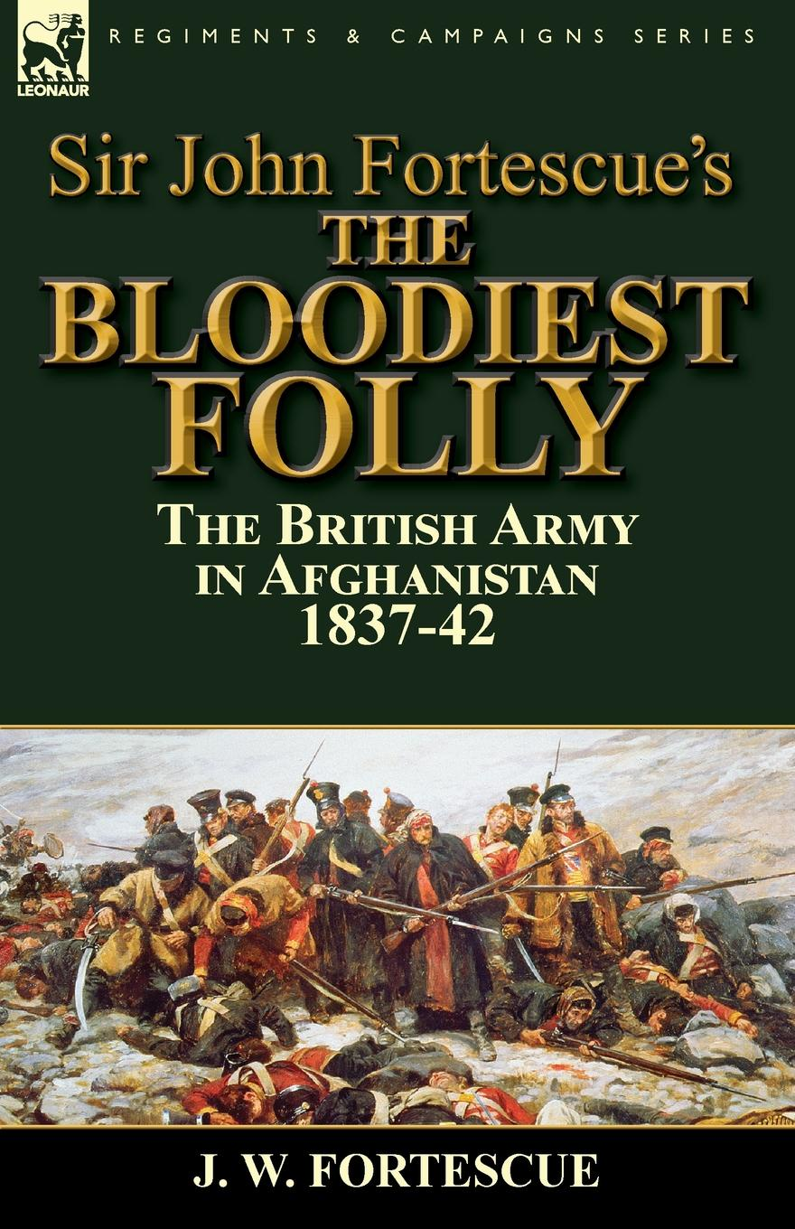 J. W. Fortescue Sir John Fortescue.s The Bloodiest Folly. the British Army in Afghanistan 1837-42 fortescue john william the story of a red deer