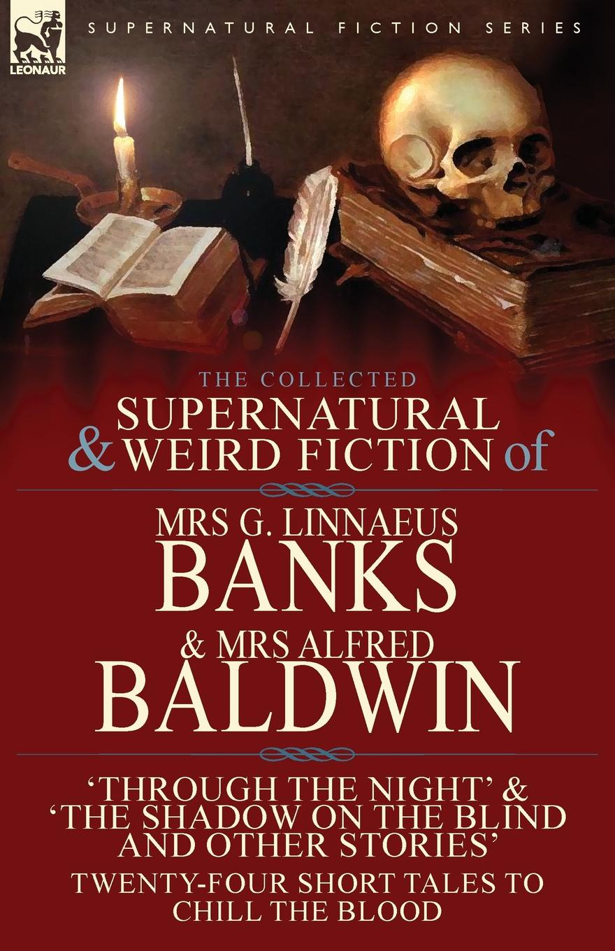 Mrs G. Linnaeus Banks, Mrs Alfred Baldwin The Collected Supernatural . Weird Fiction of Mrs G. Linnaeus Banks and Mrs Alfred Baldwin. Through the Night .The Shadow on the Blind and Other Stories Twenty-Four Short Tales to Chill the Blood цена