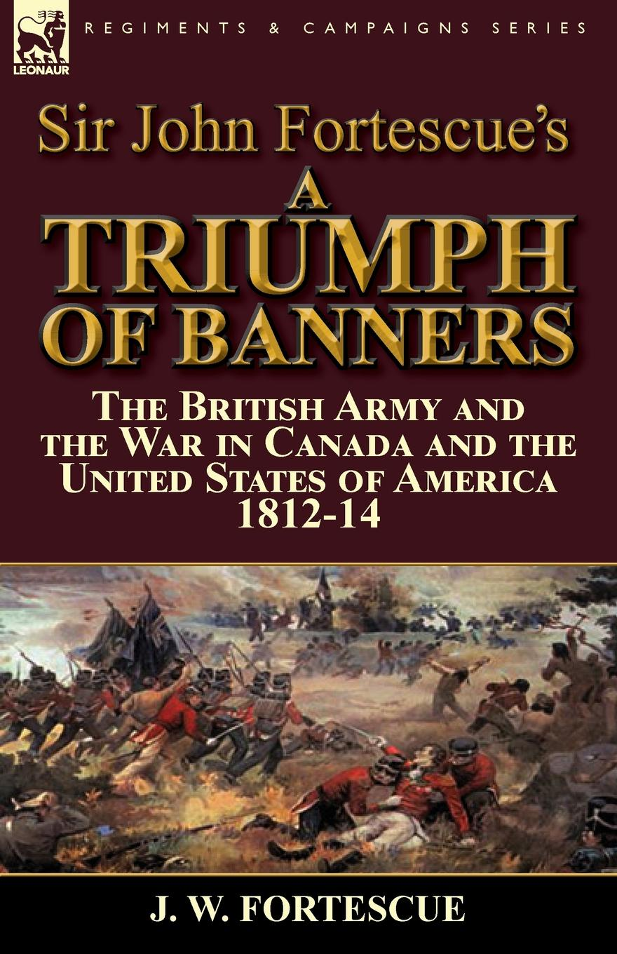 J. W. Fortescue Sir John Fortescue.s A Triumph of Banners. the British Army and the War in Canada and the United States of America 1812-14 robert m blackwood lines of red blue the battles of the british army against the armies of napoleonic france 1801 15