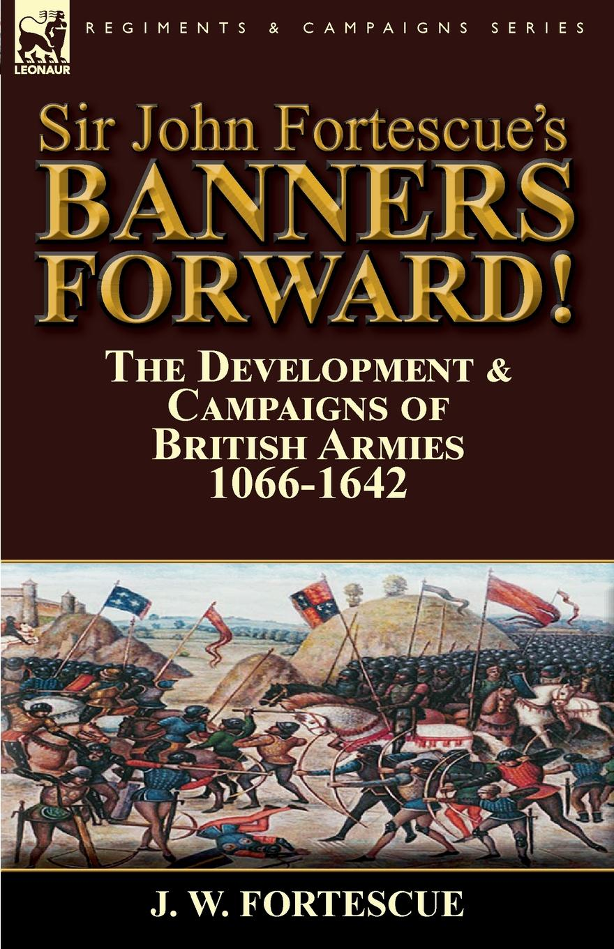 J. W. Fortescue Sir John Fortescue.s Banners Forward.-The Development . Campaigns of British Armies 1066-1642 fortescue john william the story of a red deer