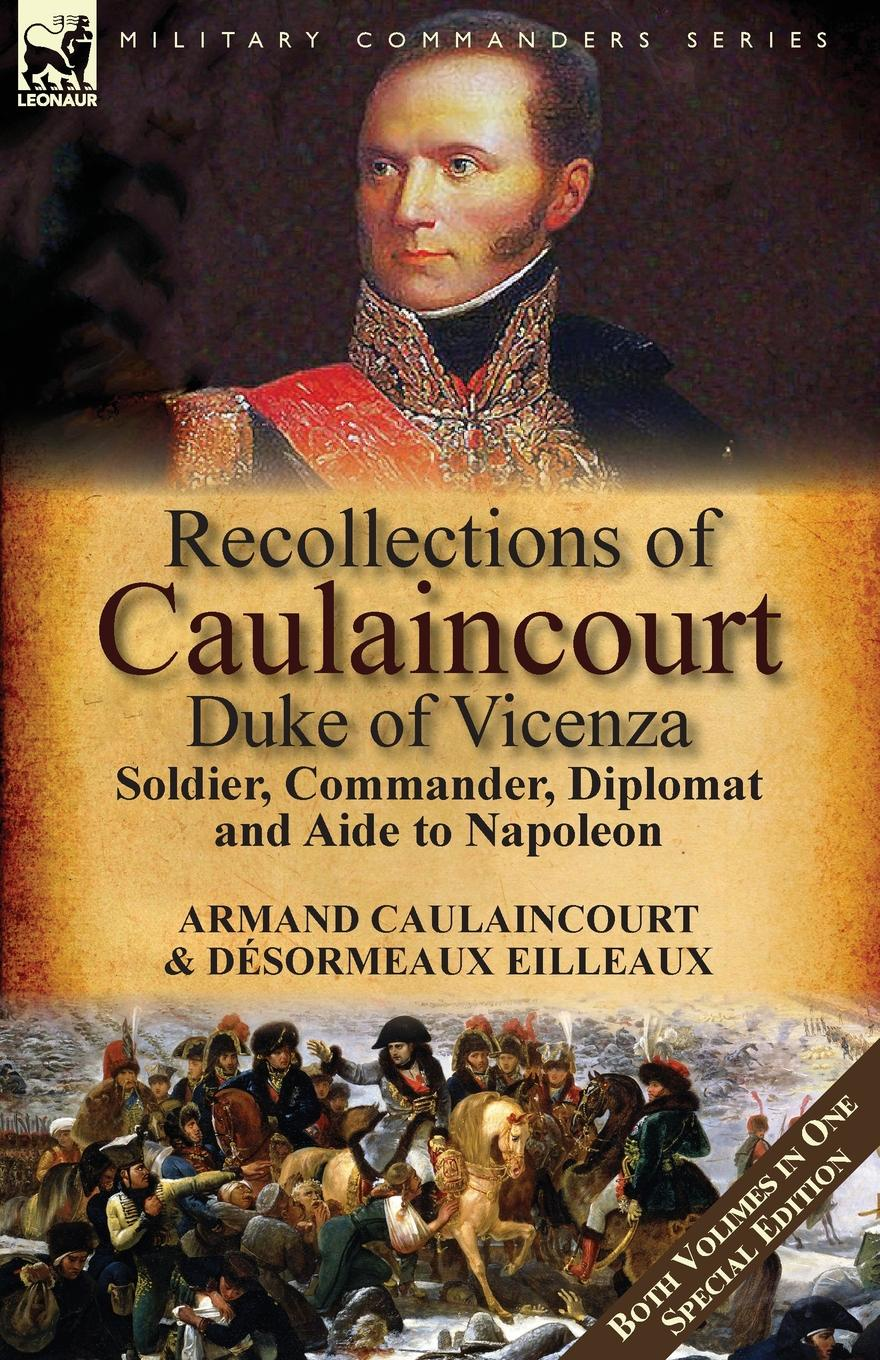 Armand-Augustin-Louis Caulaincourt, Désormeaux Eilleaux Recollections of Caulaincourt, Duke of Vicenza. Soldier, Commander, Diplomat and Aide to Napoleon-Both Volumes in One Special Edition scott w life of napoleon volume 1