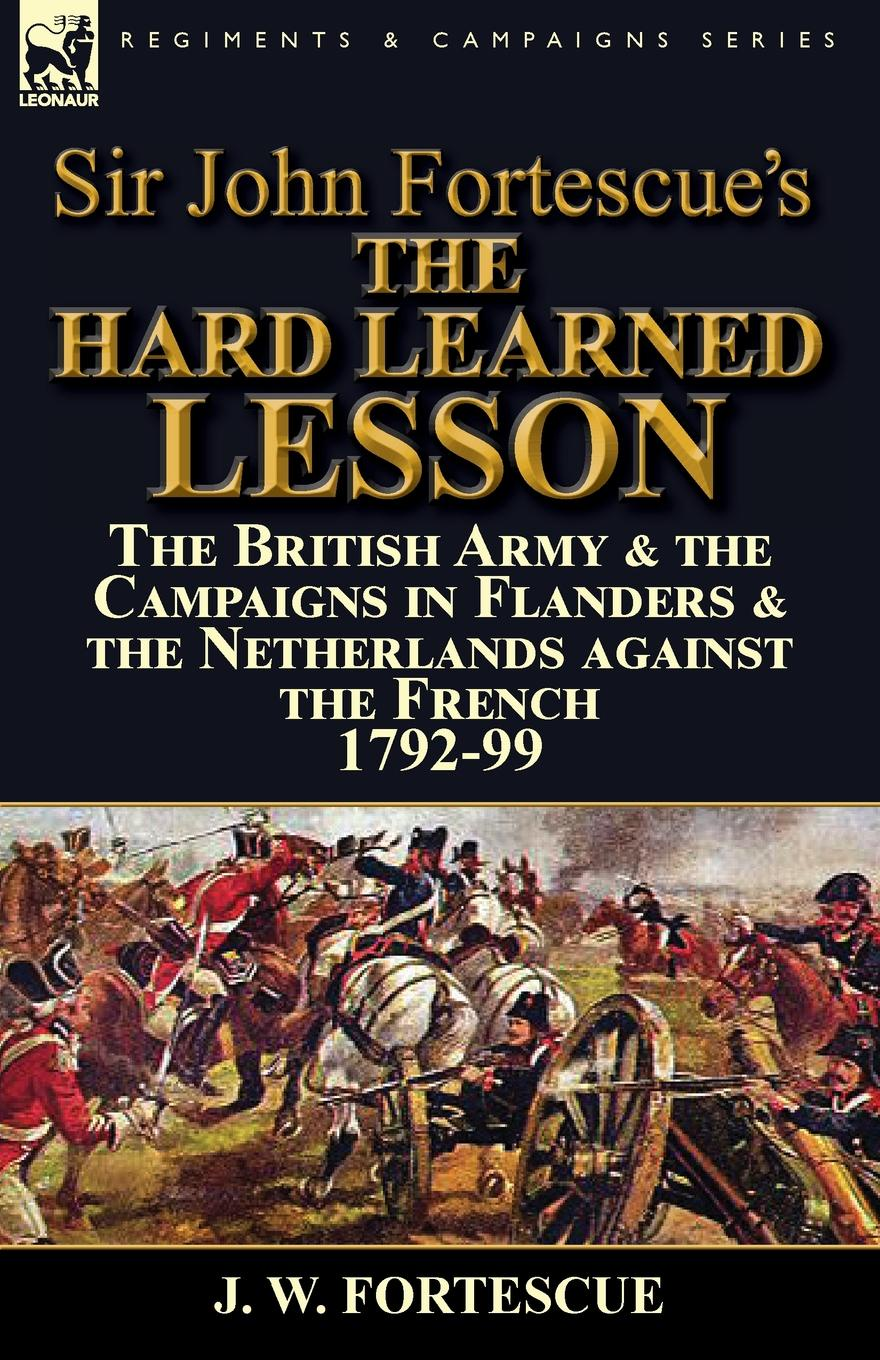 J. W. Fortescue Sir John Fortescue.s The Hard Learned Lesson. the British Army . the Campaigns in Flanders . the Netherlands against the French 1792-99 fortescue john william the story of a red deer
