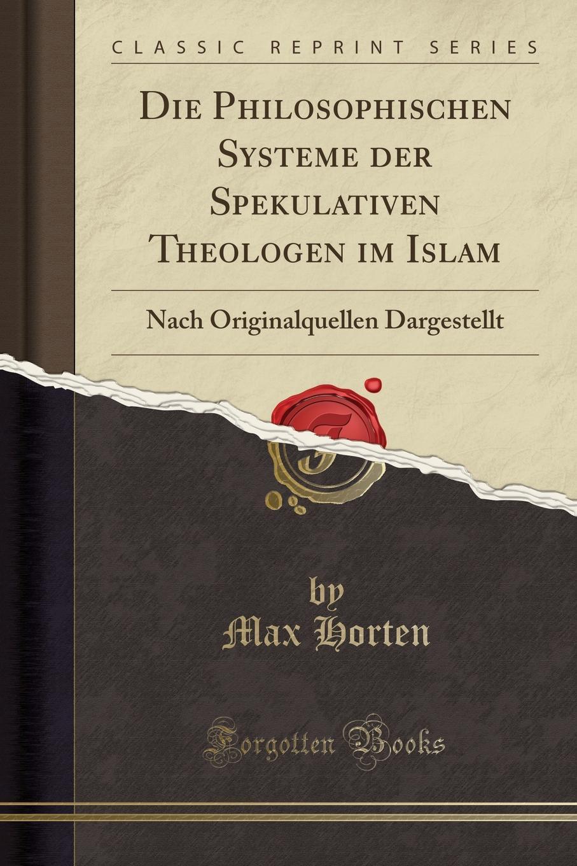 Max Horten Die Philosophischen Systeme der Spekulativen Theologen im Islam. Nach Originalquellen Dargestellt (Classic Reprint)
