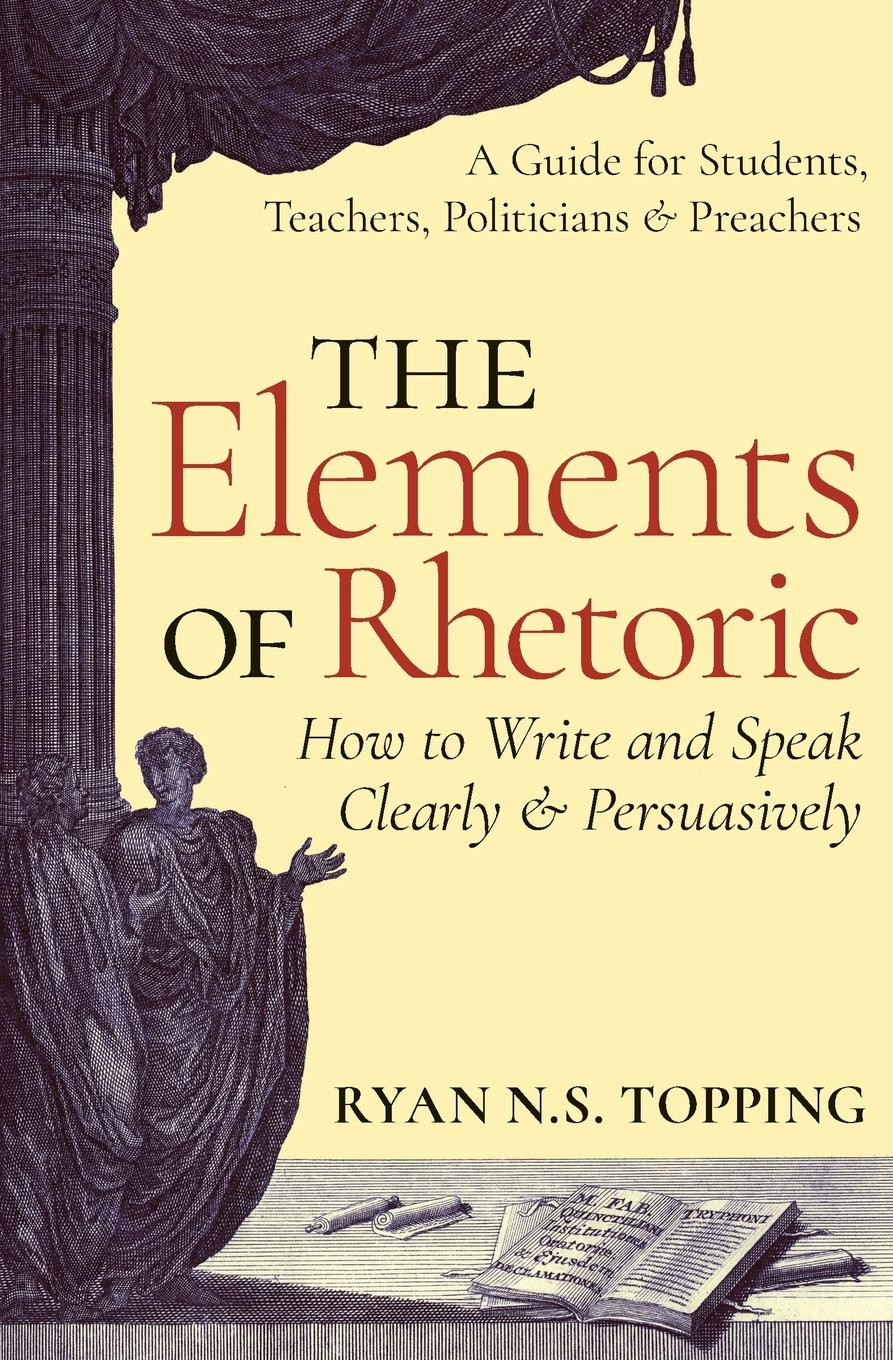 Ryan N.S. Topping The Elements of Rhetoric. How to Write and Speak Clearly and Persuasively -- A Guide for Students, Teachers, Politicians . Preachers heinrichs jay how to argue with a cat human s guide to the art of persuasion