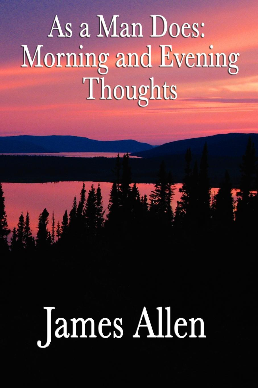 James Allen As a Man Does. Morning and Evening Thoughts