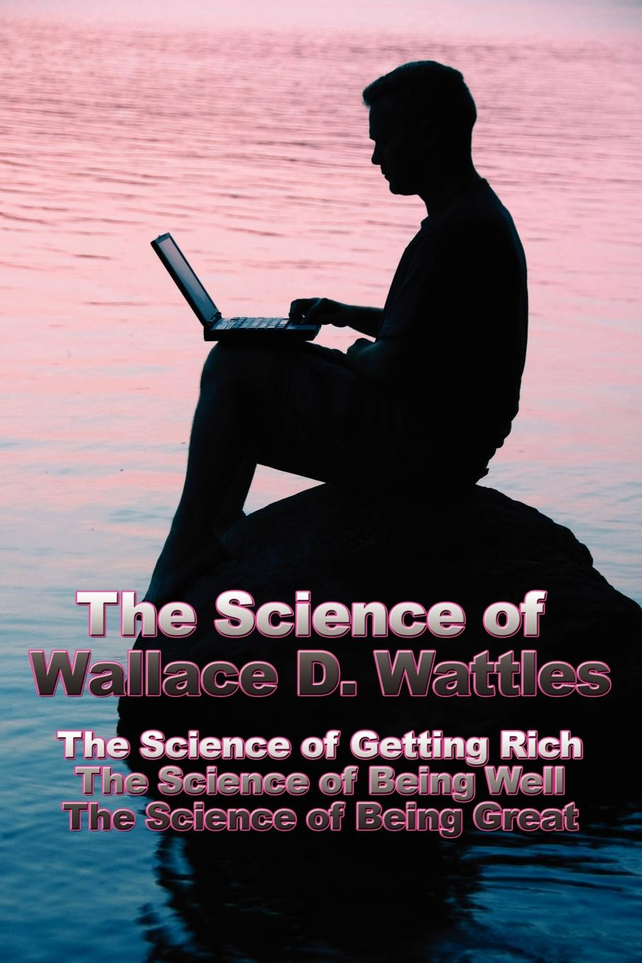 Wallace D. Wattles The Science of Wallace D. Wattles. The Science of Getting Rich, The Science of Being Well, The Science of Being Great цена