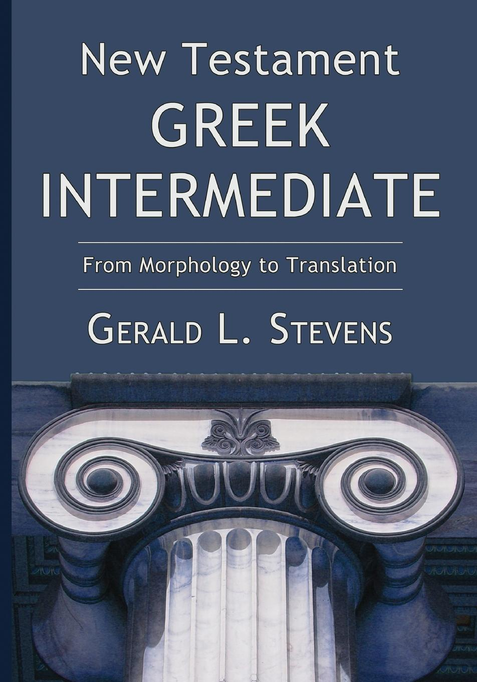 Gerald L. Stevens New Testament Greek Intermediate. From Morphology to Translation georg benedikt winer a treatise on the grammar of new testament greek regarded as a sure basis for new testament exegesis