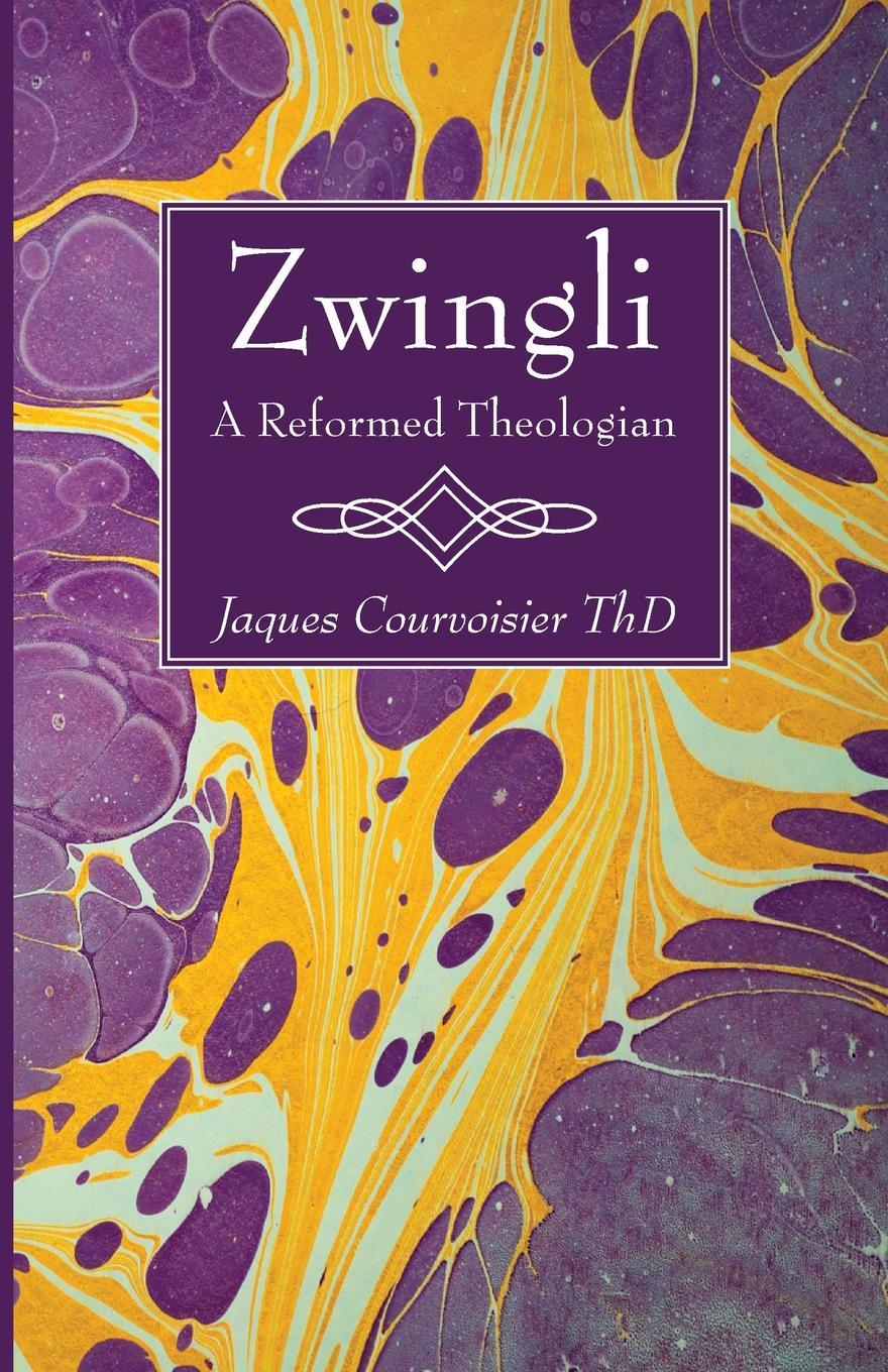 Jaques Courvoisier Zwingli. A Reformed Theologian ulrich zwingli edward j furcha the defense of the reformed faith