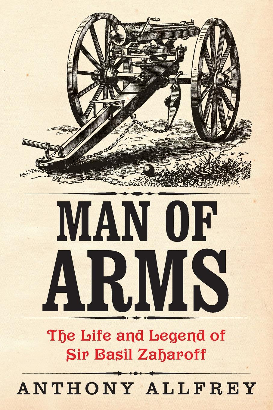 Anthony Allfrey Man of Arms. The Life and Legend of Sir Basil Zaharoff arms and the man