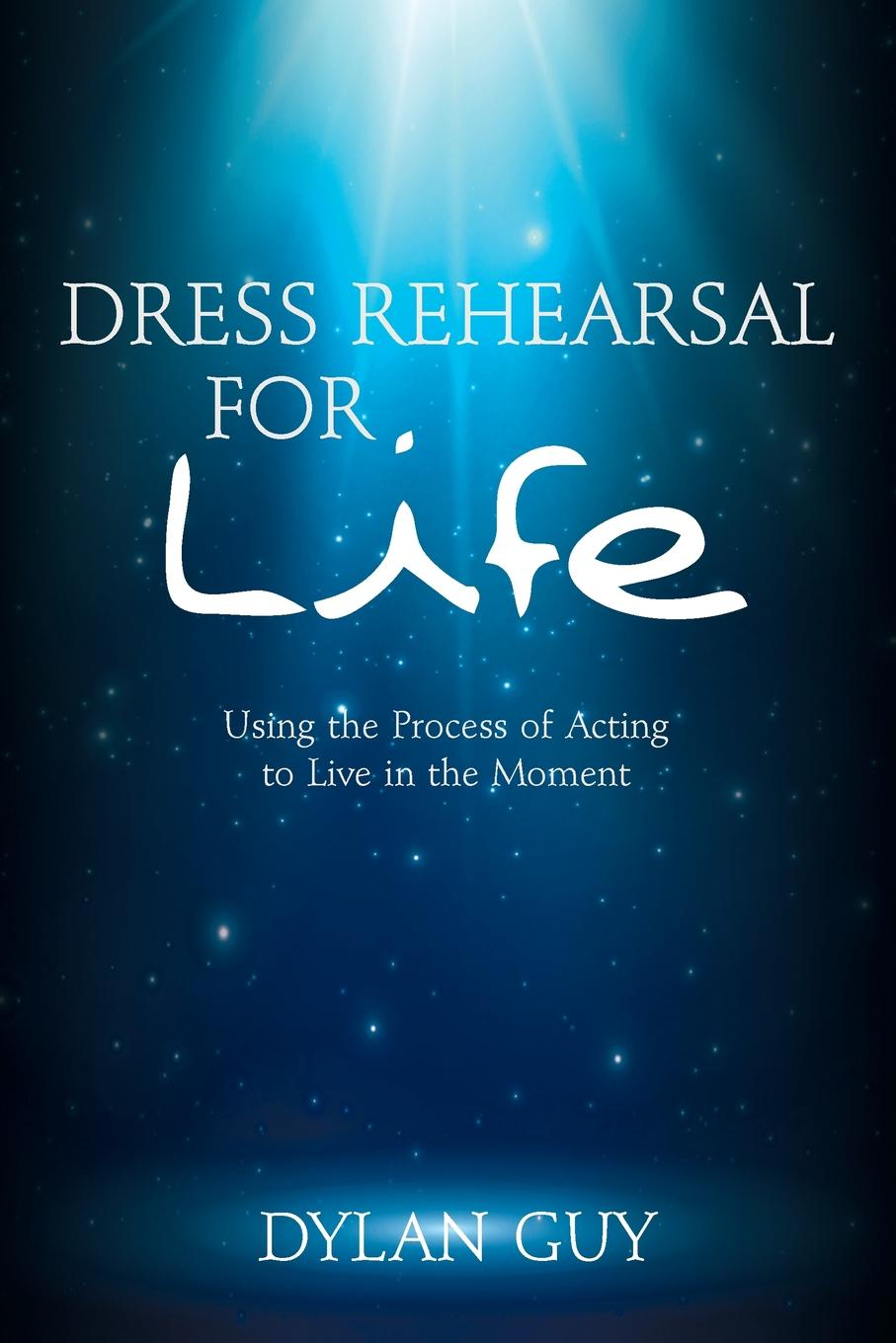Dylan Guy Dress Rehearsal for Life. Using the Process of Acting to Live in the Moment nigel risner the impact code live the life you deserve
