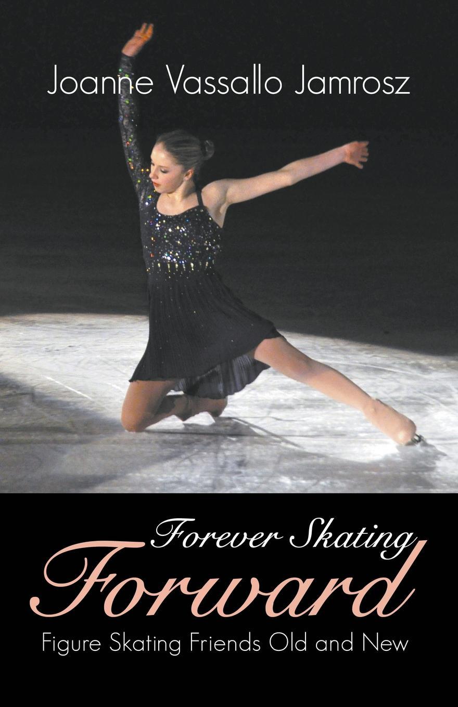 купить Joanne Vassallo Jamrosz Forever Skating Forward. Figure Skating Friends Old and New по цене 1952 рублей