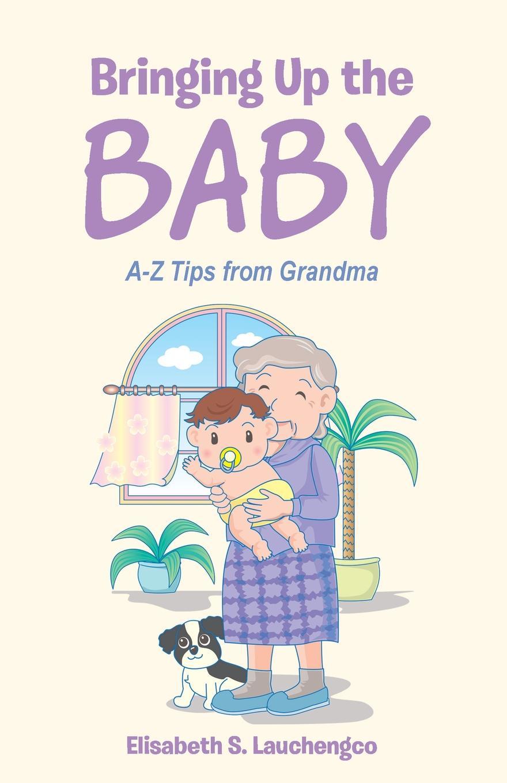 Elisabeth S. Lauchengco Bringing Up the Baby. A-Z Tips from Grandma bringing up bebe