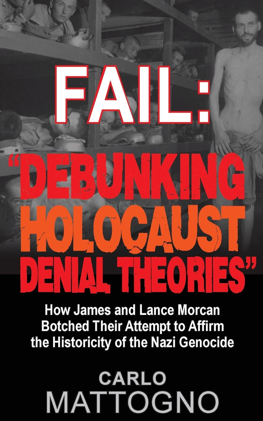 Carlo Mattogno Fail. Debunking Holocaust Denial Theories: How James and Lance Morcan botched their Attempt to Affirm the Historicity of the Nazi Genocide lipstadt d denial holocaust history on trial