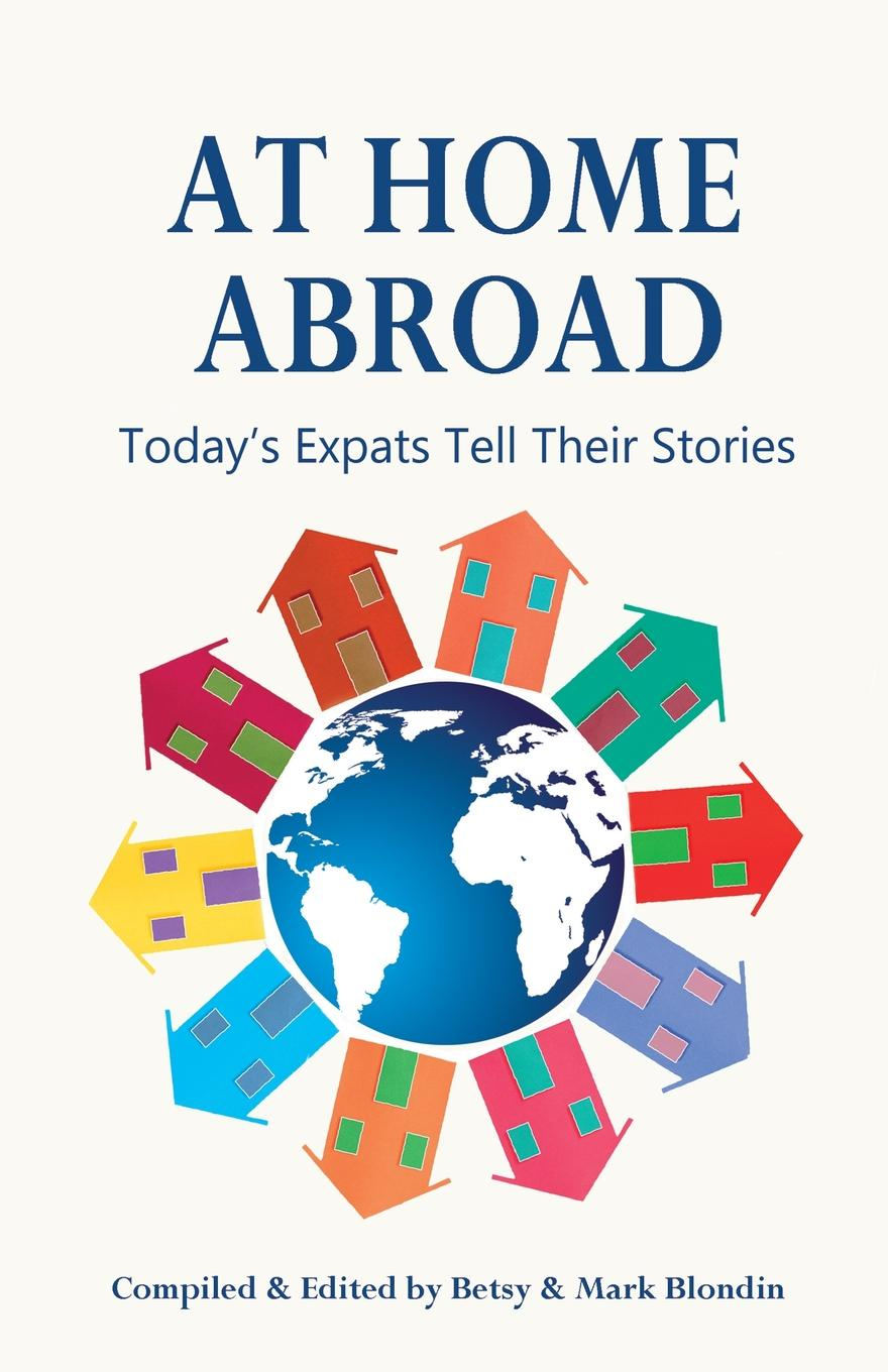 Betsy Blondin At Home Abroad. Today.s Expats Tell Their Stories