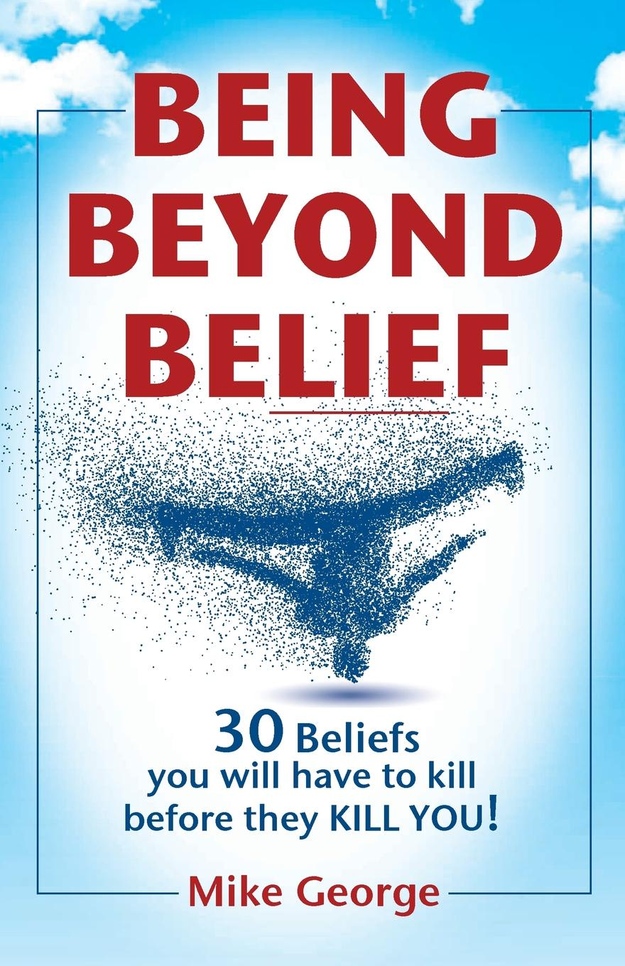 Mike George BEING BEYOND BELIEF. 30 Beliefs you will have to kill before they KILL YOU irrational beliefs