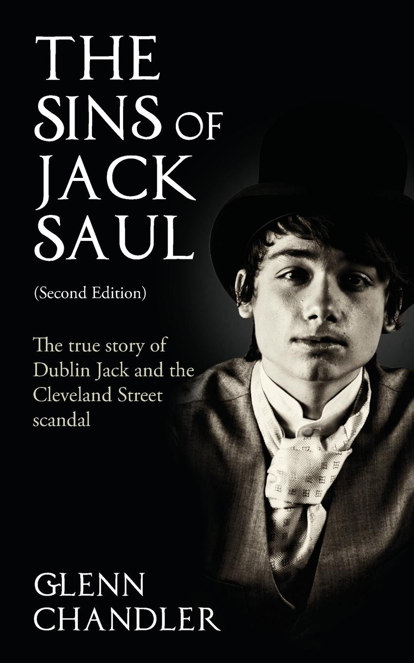Glenn Chandler The Sins of Jack Saul (Second Edition). The True Story of Dublin Jack and The Cleveland Street Scandal glenn taylor the ballad of trenchmouth taggart