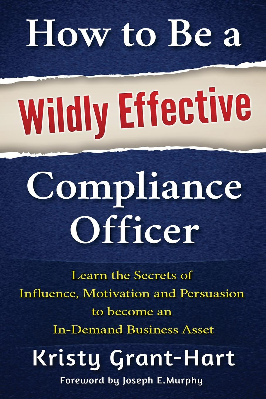 Kristy Grant-Hart How to Be a Wildly Effective Compliance Officer. Learn the Secrets of Influence, Motivation and Persuasion to Become an In-Demand Business Asset helena zelenina how to become rich or to be a housekeeper