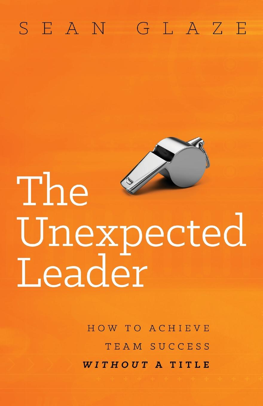 Sean Glaze The Unexpected Leader. How to Achieve Team Success Without a Title jeff wolf seven disciplines of a leader
