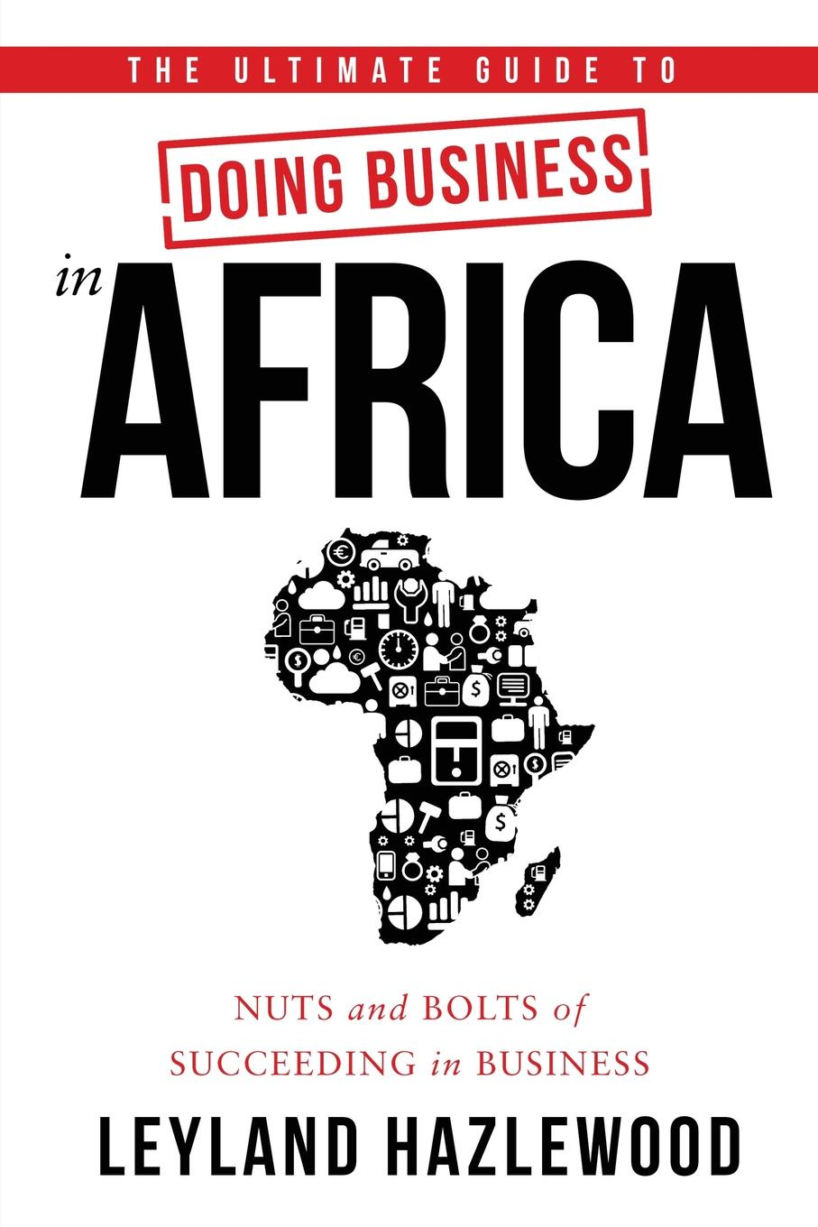 лучшая цена Leyland Hazlewood The Ultimate Guide to Doing Business in Africa. Nuts and Bolts of Succeeding in Business