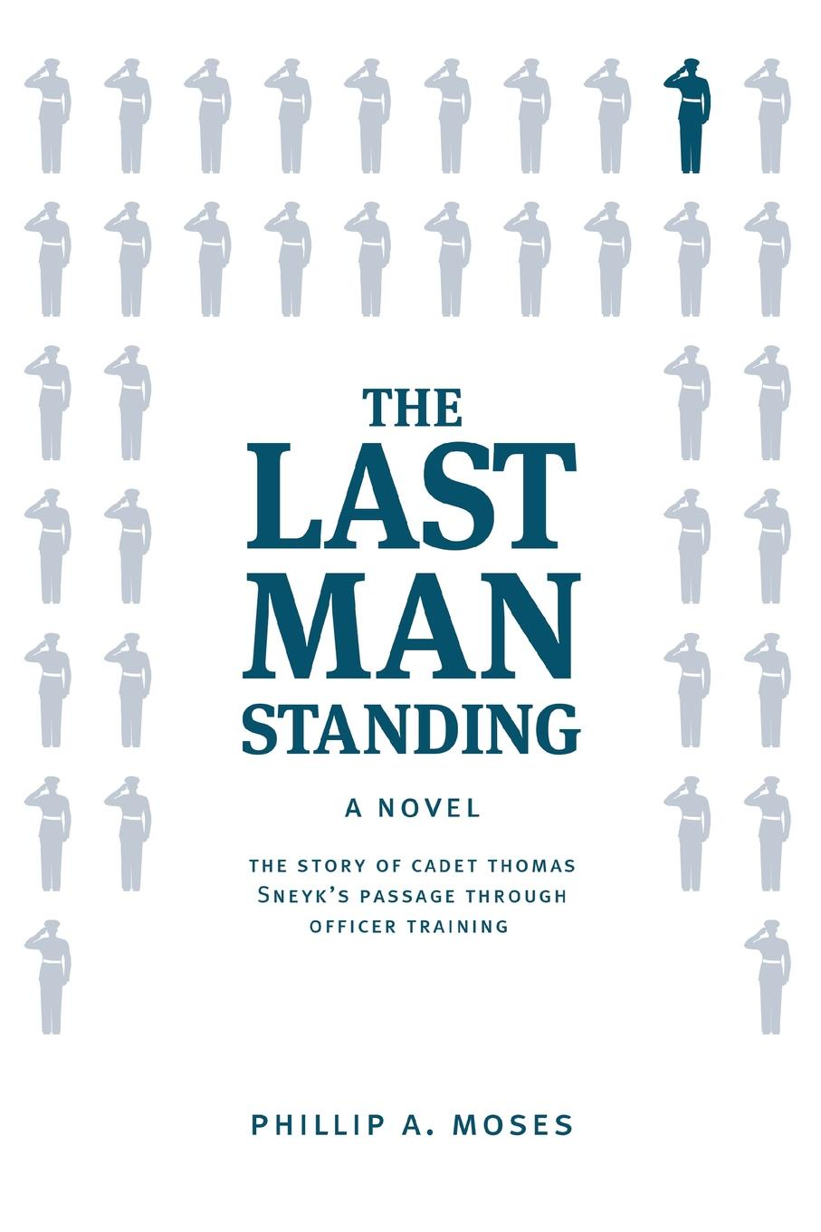 Phillip A Moses The Last Man Standing. The story of Cadet Thomas Sneyk.s passage through officer training last man standing