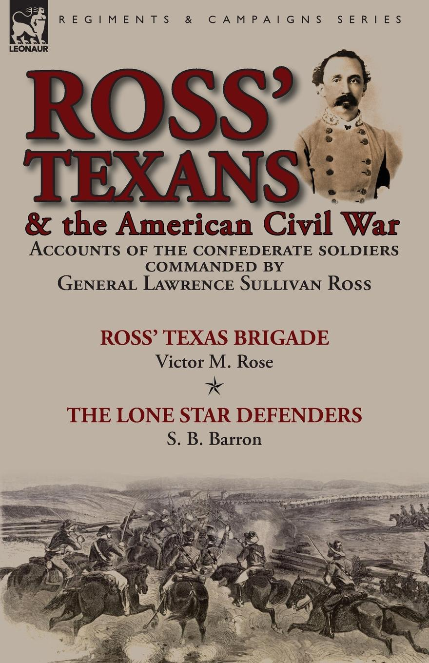 Victor M. Rose, S. B. Barron Ross. Texans . the American Civil War. Accounts of the Confederate Soldiers Commanded by General Lawrence Sullivan Ross-Ross. Texas Brigade by Victor M. Rose . The Lone Star Defenders by S. B. Barron цена и фото