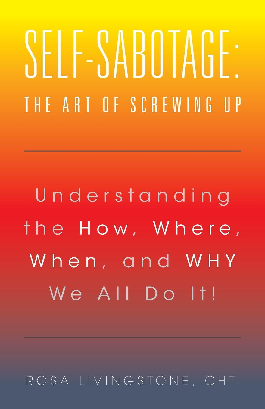 CHt. Rosa Livingstone Self-Sabotage. The Art of Screwing Up: Understanding the How, Where, When, and WHY We All Do It. фильм sabotage