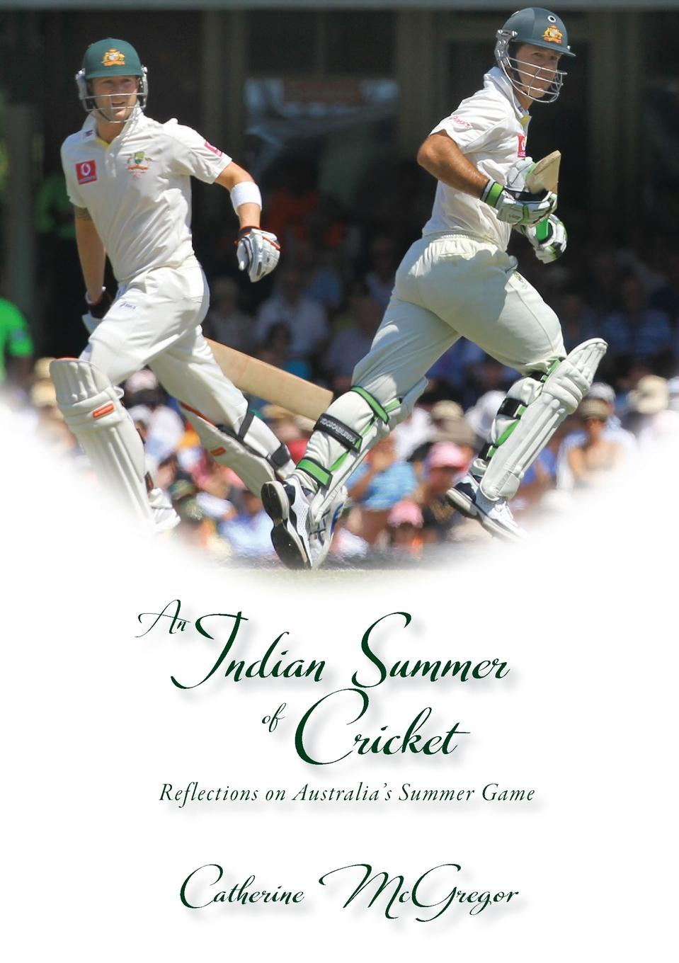 Catherine McGregor An Indian Summer of Cricket. Reflections on Australia.s Summer Game cricket
