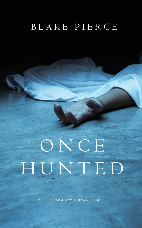 Blake Pierce Once Hunted (A Riley Paige Mystery-Book 5) блейк пирс once hunted