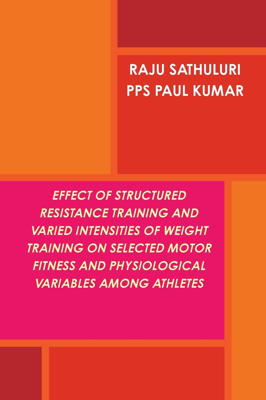 RAJU SATHULURI, PAUL KUMAR P.P.S EFFECT OF STRUCTURED RESISTANCE TRAINING AND VARIED INTENSITIES OF WEIGHT TRAINING ON SELECTED MOTOR FITNESS AND PHYSIOLOGICAL VARIABLES AMONG ATHLETES недорго, оригинальная цена