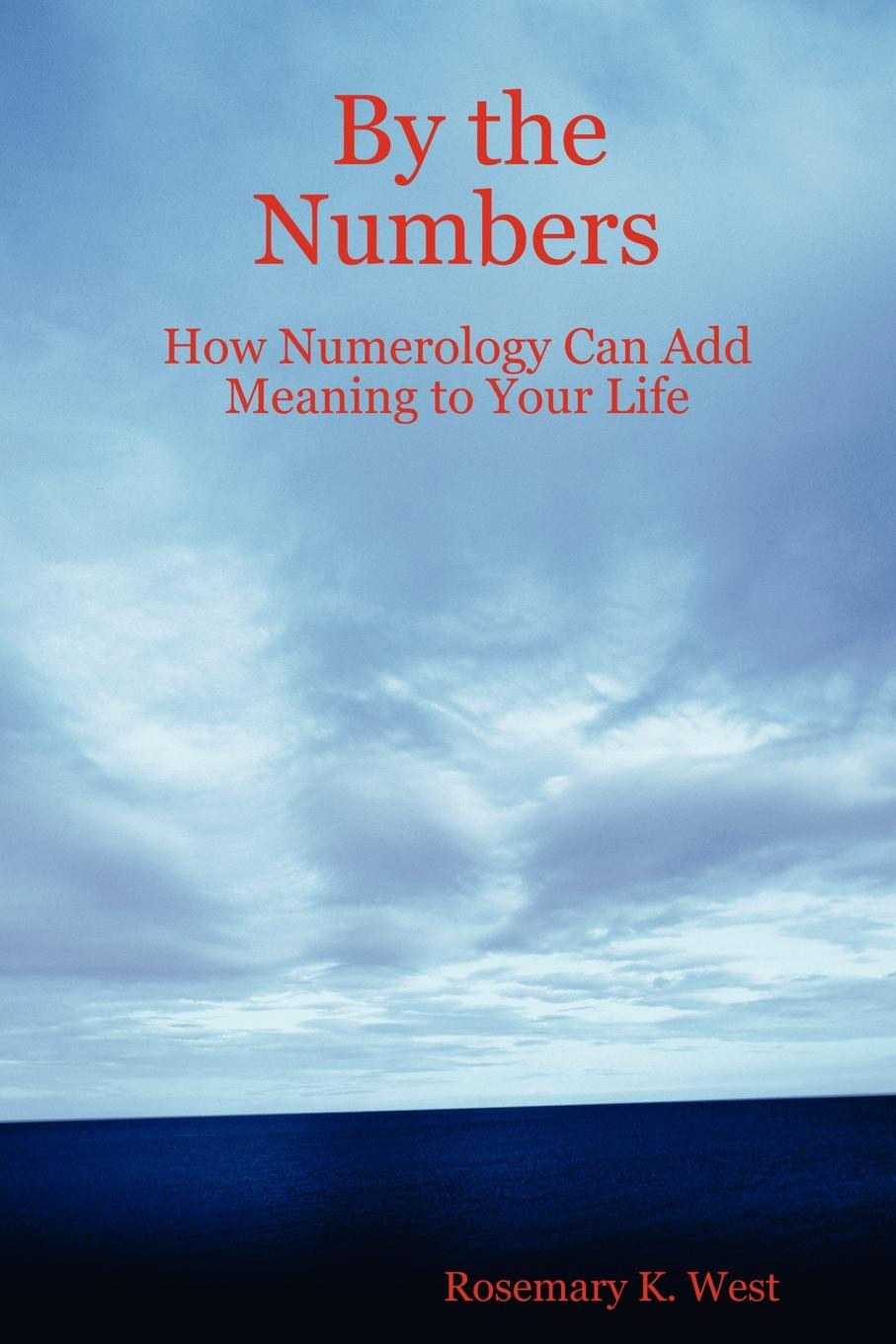 Rosemary K. West By the Numbers. How Numerology Can Add Meaning to Your Life françois nepveu the hidden life