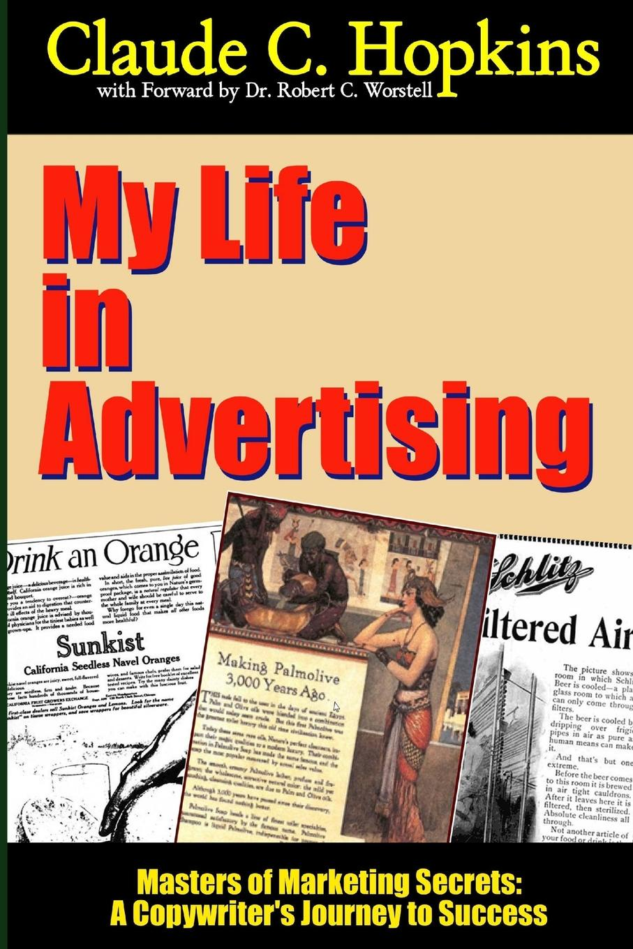 Dr Robert C. Worstell, Claude C. Hopkins My Life in Advertising - Masters of Marketing Secrets. A Copywriter.s Journey to Success c c hopkins my life in advertising