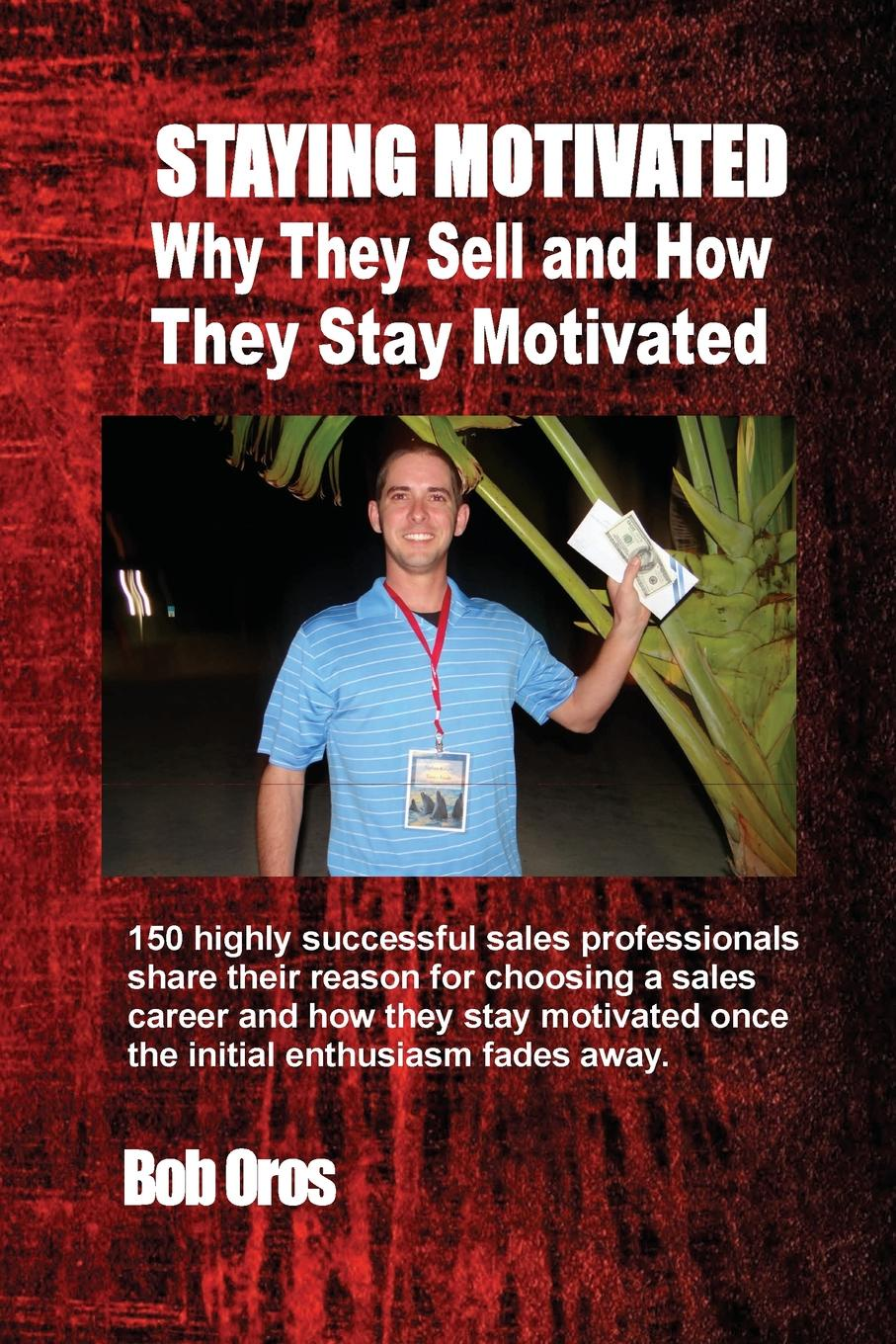 Bob Oros Staying Motivated. Why They Sell and How Stay Motivated