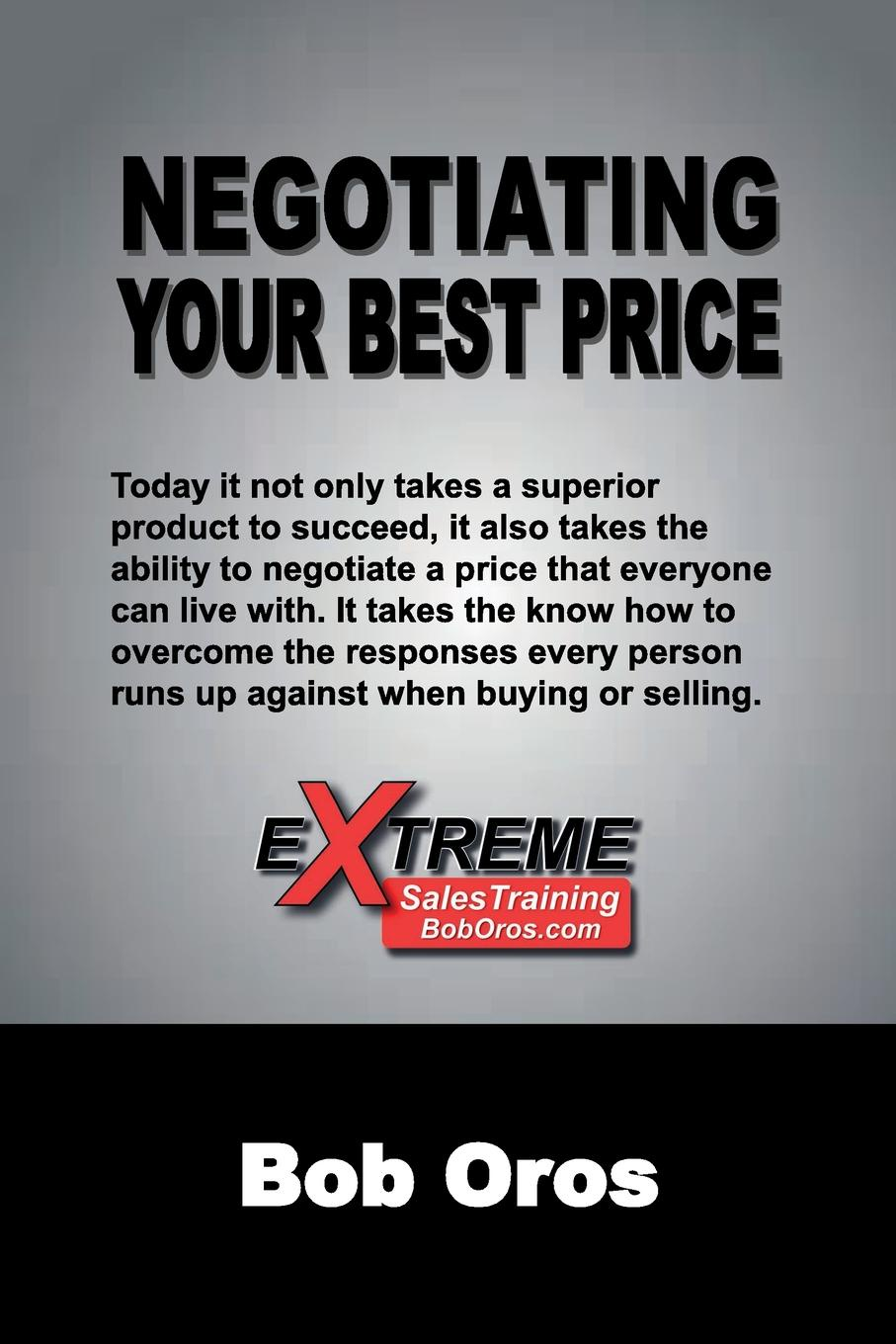 Bob Oros Negotiating Your Best Price michael burchell no excuses how you can turn any workplace into a great one