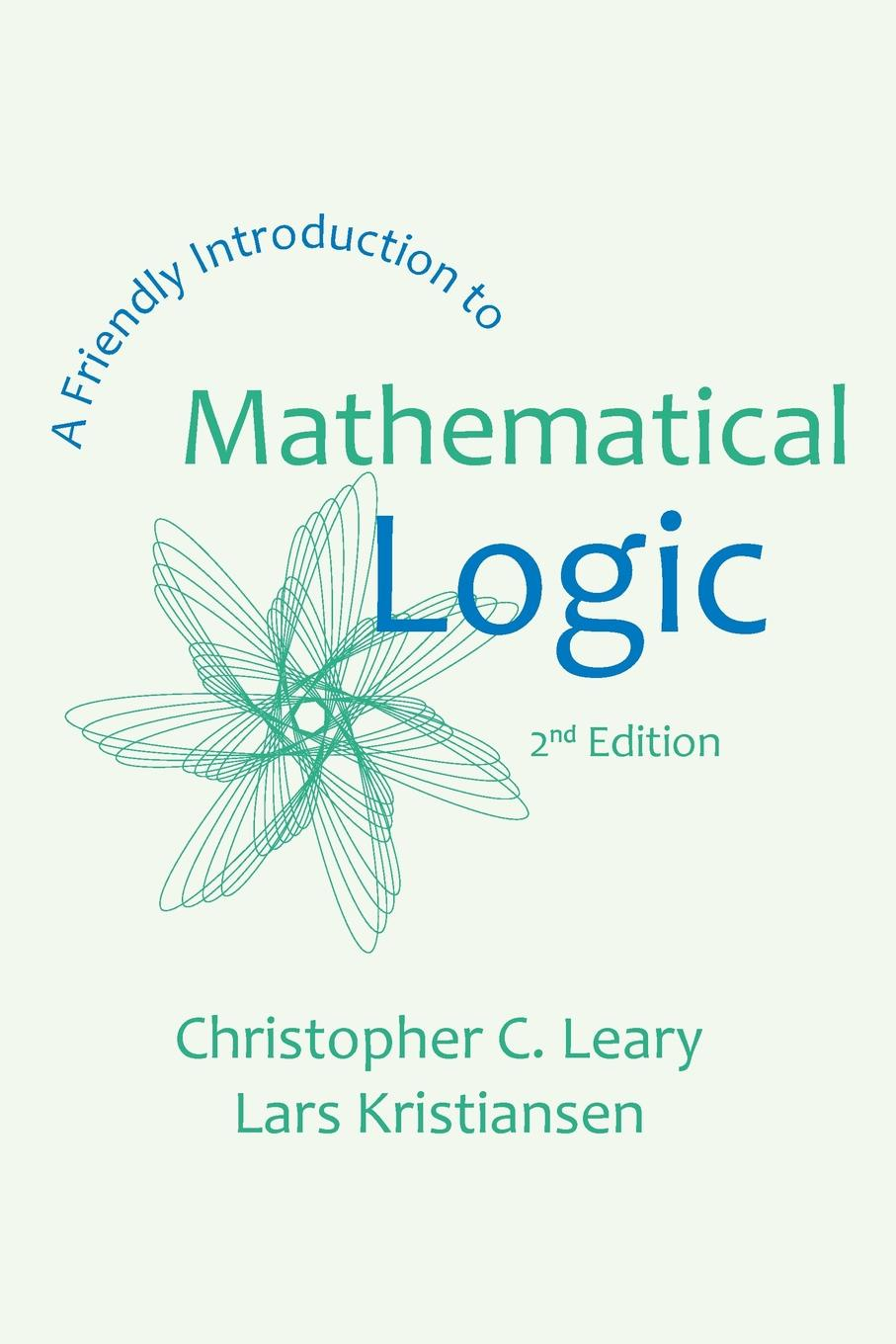 Christopher C. Leary, Lars Kristiansen A Friendly Introduction to Mathematical Logic asif nabiyev karim jafarli and matanat sultanova the mathematical proof and logical thinking in comprehensive schools